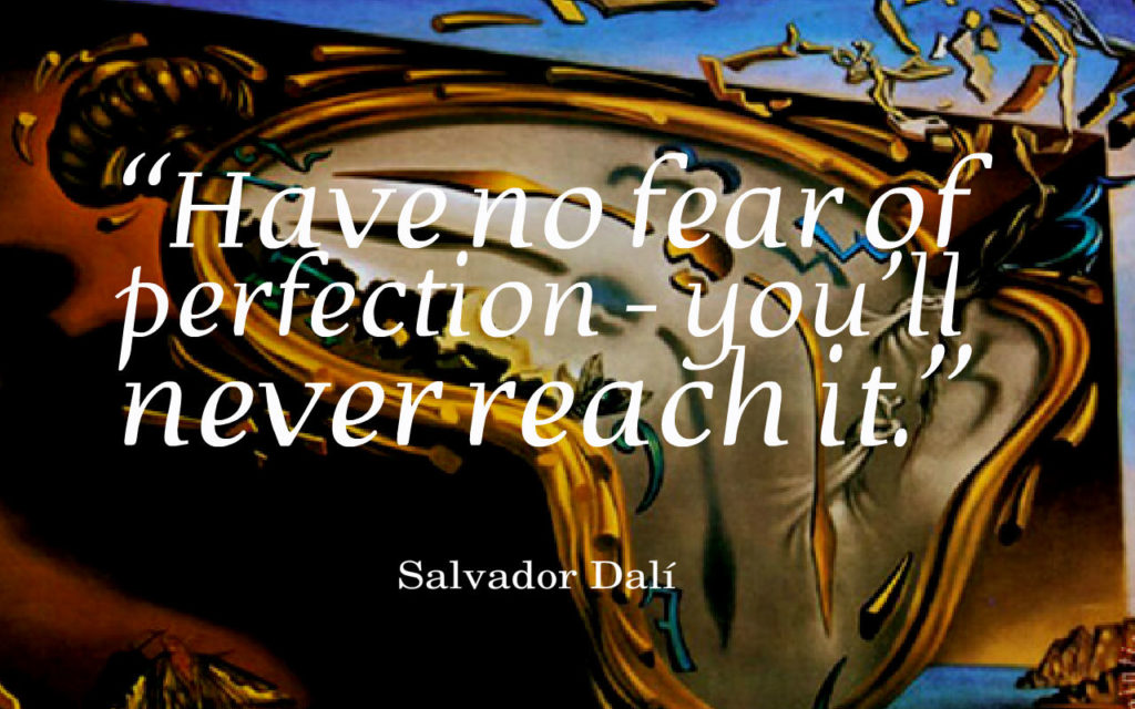 """Have no fear of perfection - you'll never reach it."" ~ Salvador Dalí"